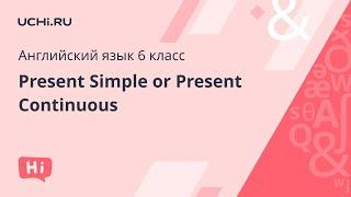 Английский язык 6 класс: Present Simple or Present Continuous